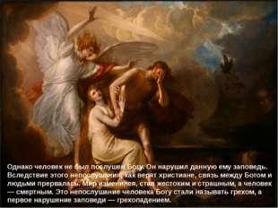 Однако человек не был послушен Богу. Он нарушил данную ему заповедь. Вследств