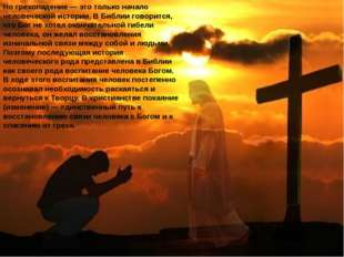 Но грехопадение — это только начало человеческой истории. В Библии говорится,