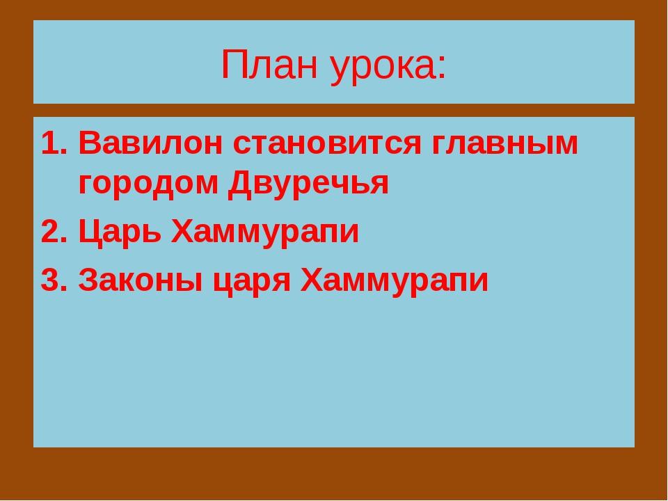 План урока: Вавилон становится главным городом Двуречья Царь Хаммурапи Законы...