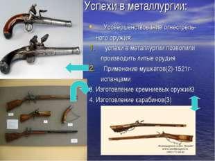 Успехи в металлургии: Усовершенствование огнестрель- ного оружия: успехи в ме