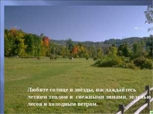 Любите солнце и звёзды, наслаждайтесь летним теплом и снежными зимами, зелень