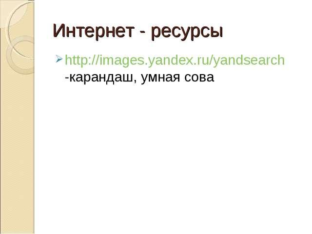 Интернет - ресурсы http://images.yandex.ru/yandsearch -карандаш, умная сова
