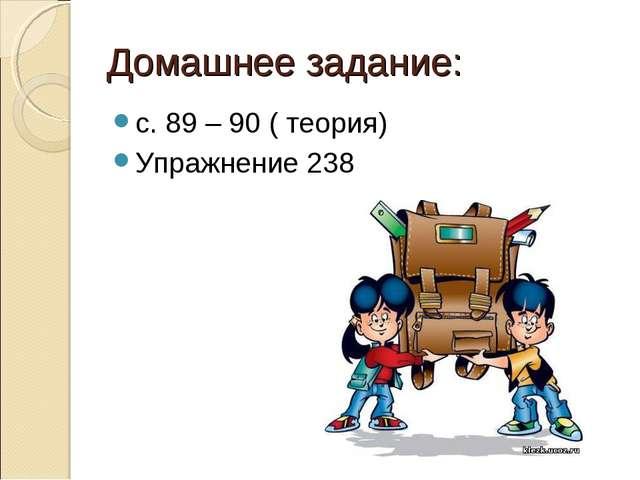 Домашнее задание: с. 89 – 90 ( теория) Упражнение 238