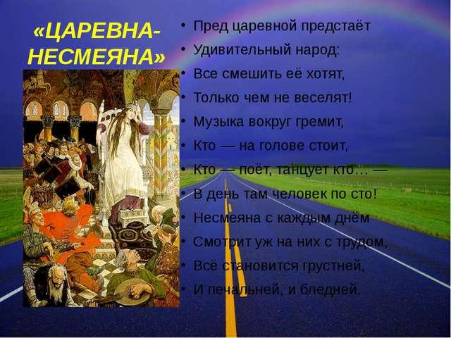 «ЦАРЕВНА-НЕСМЕЯНА» Пред царевной предстаёт Удивительный народ: Все смешить её...