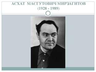 АСХАТ МАСГУТОВИЧ МИРЗАГИТОВ (1928 - 1989)