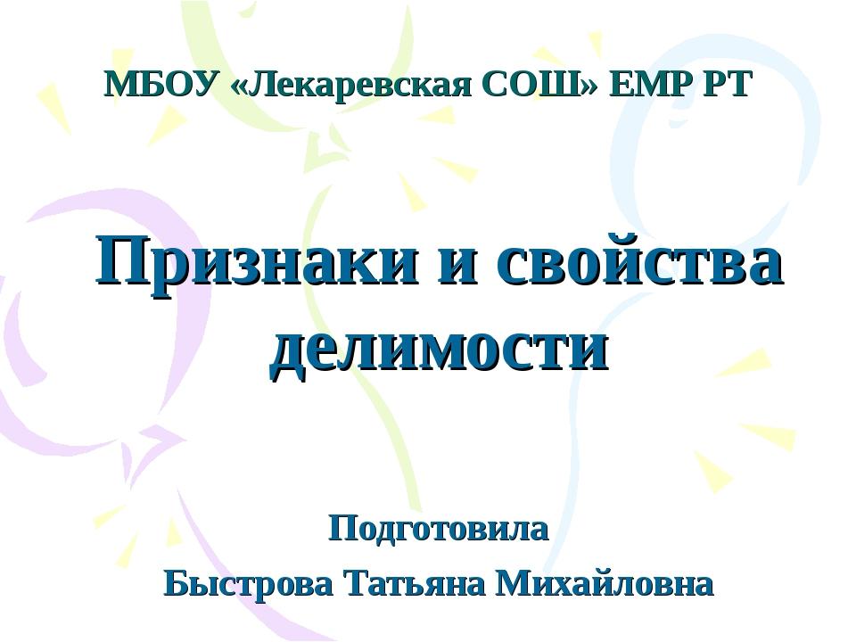 МБОУ «Лекаревская СОШ» ЕМР РТ Признаки и свойства делимости Подготовила Быстр...