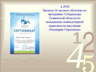 в 2010 Прошла 16 часовое обучение по программе Губернатора Тюменской области