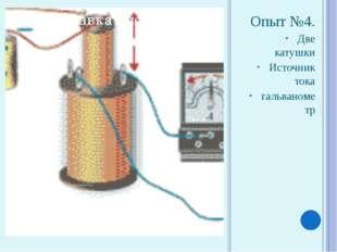 Опыт №4. Две катушки Источник тока гальванометр