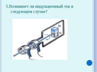 5.Возникнет ли индукционный ток в следующем случае?