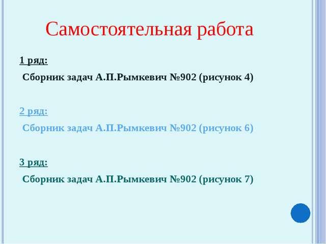 Самостоятельная работа 1 ряд: Сборник задач А.П.Рымкевич №902 (рисунок 4) 2 р...