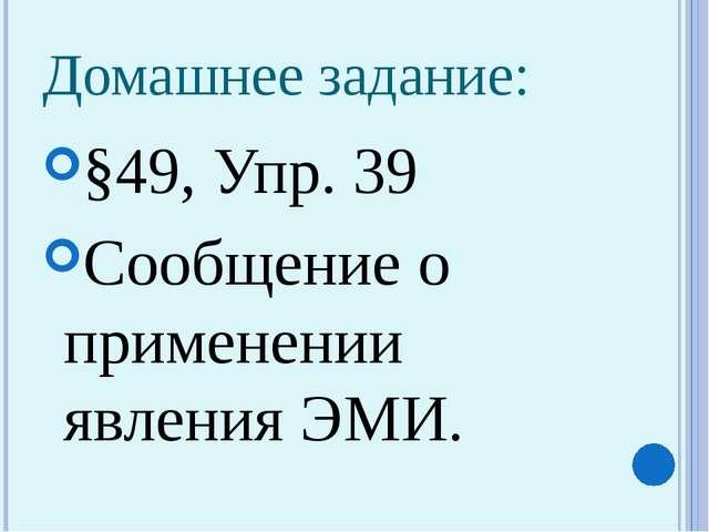 Домашнее задание: §49, Упр. 39 Сообщение о применении явления ЭМИ.