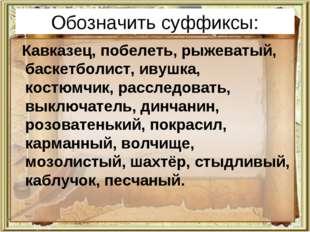 Обозначить суффиксы: Кавказец, побелеть, рыжеватый, баскетболист, ивушка, кос