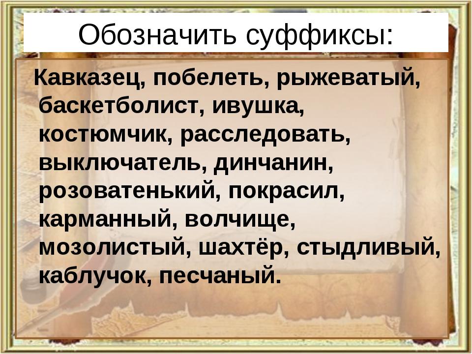 Обозначить суффиксы: Кавказец, побелеть, рыжеватый, баскетболист, ивушка, кос...