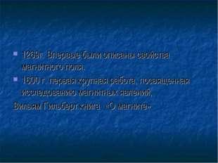 1269г. Впервые были описаны свойства магнитного поля. 1600 г. первая крупная