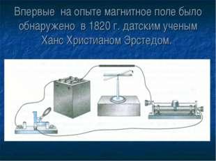 Впервые на опыте магнитное поле было обнаружено в 1820 г. датским ученым Ханс