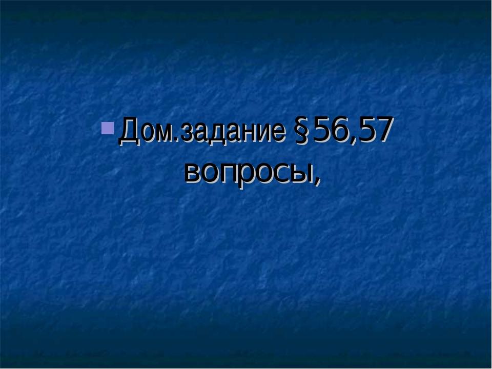 Дом.задание §56,57 вопросы,