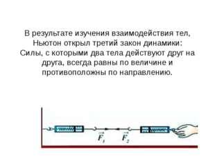 В результате изучения взаимодействия тел, Ньютон открылтретий закон динамики
