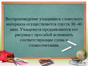 Воспроизведение учащимися словесного материала осуществляется спустя 30–40 ми