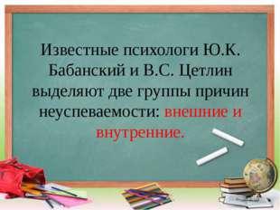 Известные психологи Ю.К. Бабанский и В.С. Цетлин выделяют две группы причин н