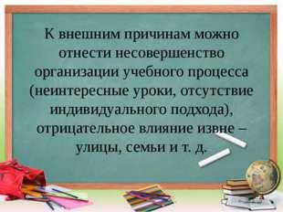 К внешним причинам можно отнести несовершенство организации учебного процесса