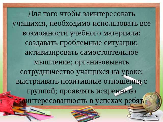 Для того чтобы заинтересовать учащихся, необходимо использовать все возможнос...