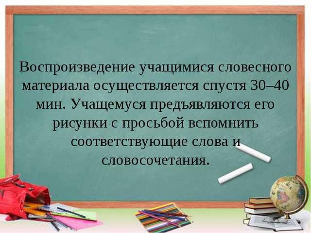 Воспроизведение учащимися словесного материала осуществляется спустя 30–40 ми...