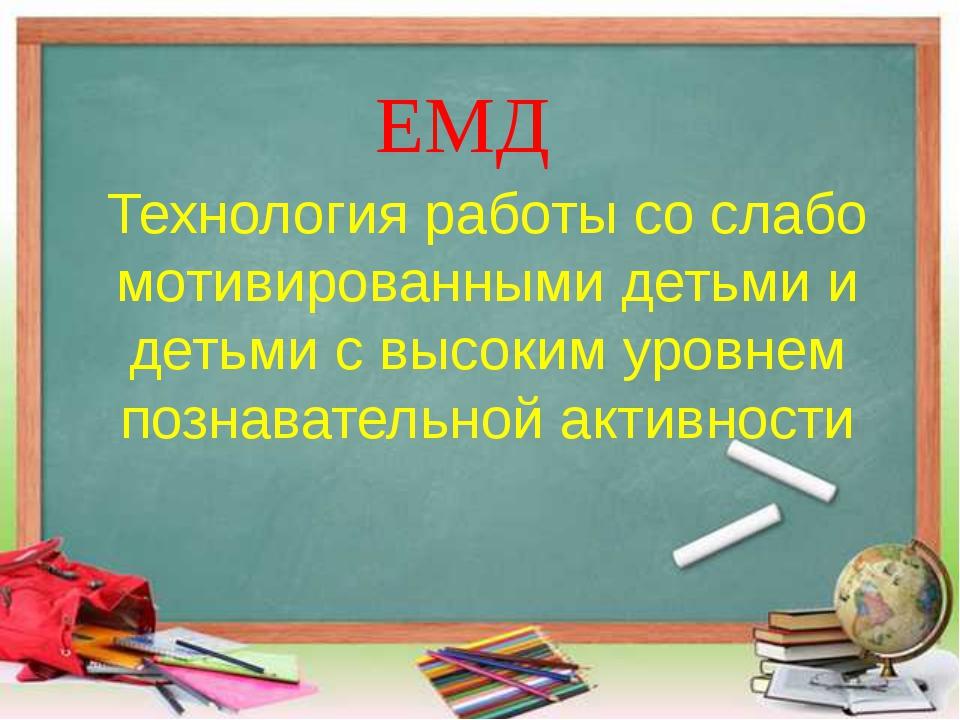 ЕМД Технология работы со слабо мотивированными детьми и детьми с высоким уров...