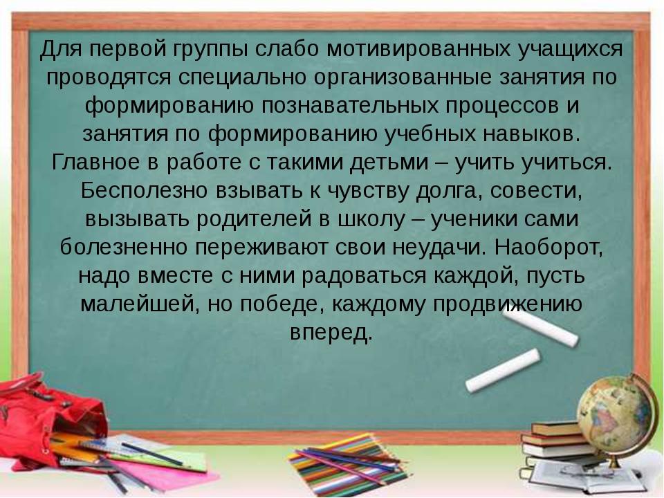 Для первой группы слабо мотивированных учащихся проводятся специально организ...
