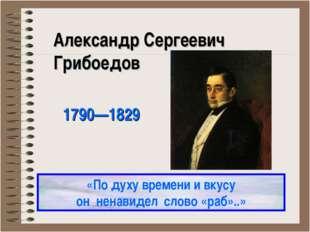 Александр Сергеевич Грибоедов 1790—1829 «По духу времени и вкусу он ненавидел