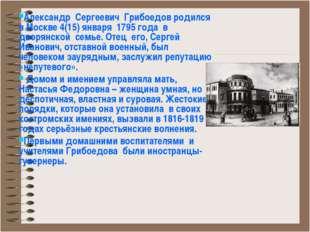 Александр Сергеевич Грибоедов родился в Москве 4(15) января 1795 года в дворя