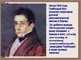 Летом 1818 года Грибоедов был назначен секретарем русской дипломатической мис