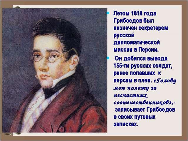 Летом 1818 года Грибоедов был назначен секретарем русской дипломатической мис...