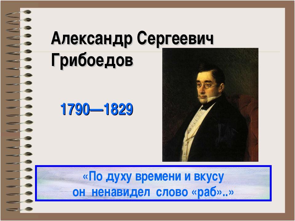 Александр Сергеевич Грибоедов 1790—1829 «По духу времени и вкусу он ненавидел...