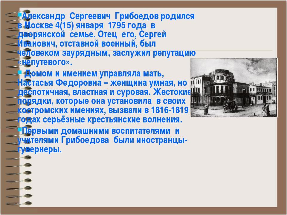 Александр Сергеевич Грибоедов родился в Москве 4(15) января 1795 года в дворя...
