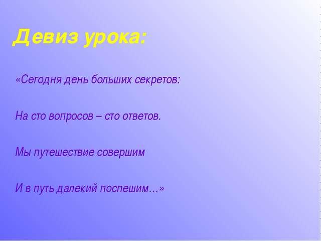 Девиз урока: «Сегодня день больших секретов: На сто вопросов – сто ответов....