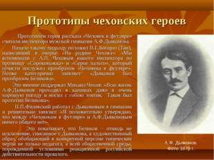 Прототипы чеховских героев Прототипом героя рассказа «Человек в футляре» счит