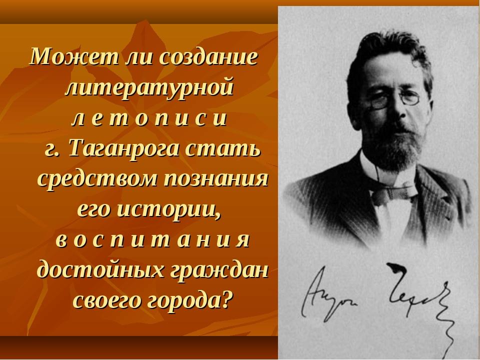 Может ли создание литературной л е т о п и с и г. Таганрога стать средством п...