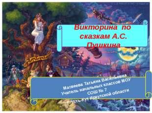 Викторина по сказкам А.С. Пушкина Матвеева Татьяна Васильевна Учитель началь