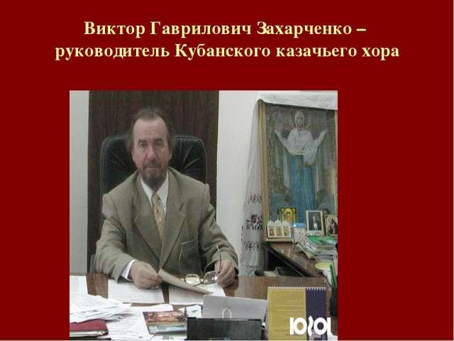 Виктор Гаврилович Захарченко – руководитель Кубанского казачьего хора