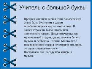 Учитель с большой буквы Предназначением всей жизни Кабалевского стало быть У
