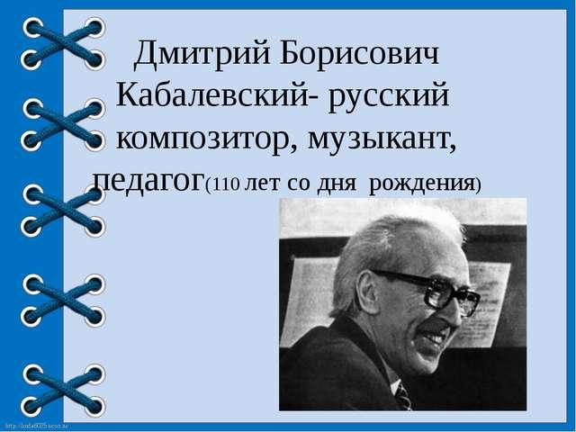 Дмитрий Борисович Кабалевский- русский композитор, музыкант, педагог(110 лет...