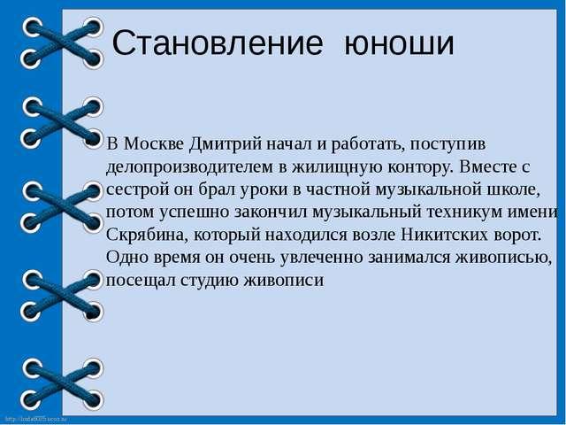 Становление юноши В Москве Дмитрий начал и работать, поступив делопроизводите...