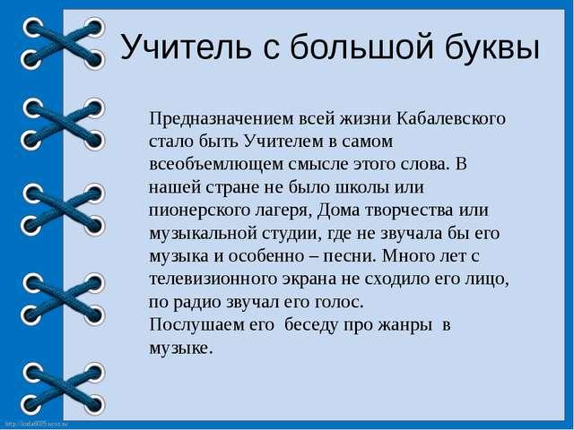 Учитель с большой буквы Предназначением всей жизни Кабалевского стало быть У...
