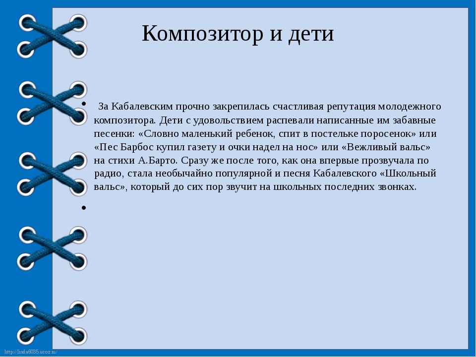 Композитор и дети За Кабалевским прочно закрепилась счастливая репутация мол...
