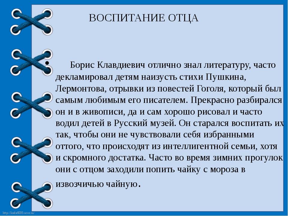 ВОСПИТАНИЕ ОТЦА Борис Клавдиевич отлично знал литературу, часто декламировал...