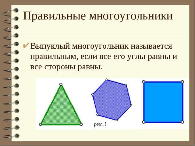 Правильные многоугольники Выпуклый многоугольник называется правильным, если...