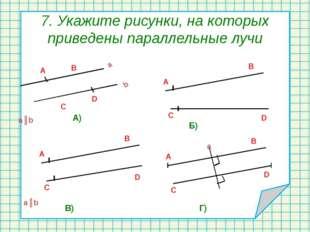 7. Укажите рисунки, на которых приведены параллельные лучи a║b A) Б) В) Г) a║