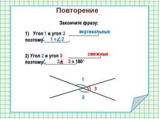 Повторение Закончите фразу: 1 2 Угол 1 и угол 2 ____________, поэтому _______