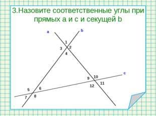 3.Назовите соответственные углы при прямых а и с и секущей b 1 2 3 4 5 6 7 8