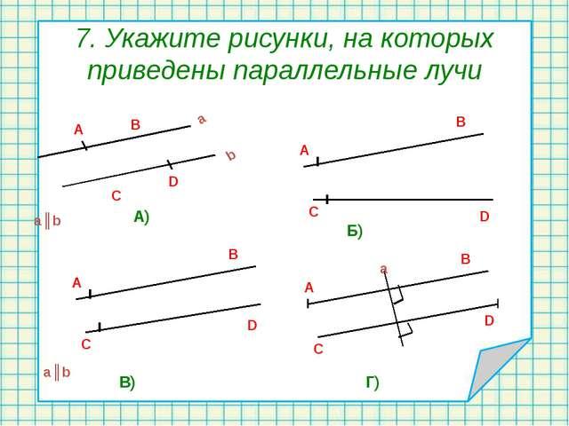 7. Укажите рисунки, на которых приведены параллельные лучи a║b A) Б) В) Г) a║...